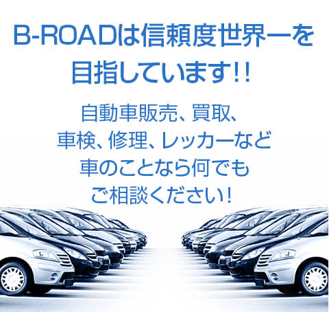 B-ROADは信頼度世界一を 目指しています!!自動車販売、買取、 車検、修理、レッカーなど 車のことなら何でも ご相談ください!